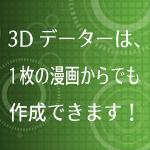 3Dデーターは、1枚の漫画からでも作成できます!