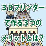 3Dプリンターで作る3つのメリットとは?