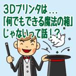 3Dプリンタは、「何でもできる魔法の箱」じゃないって話!?-3つの制約